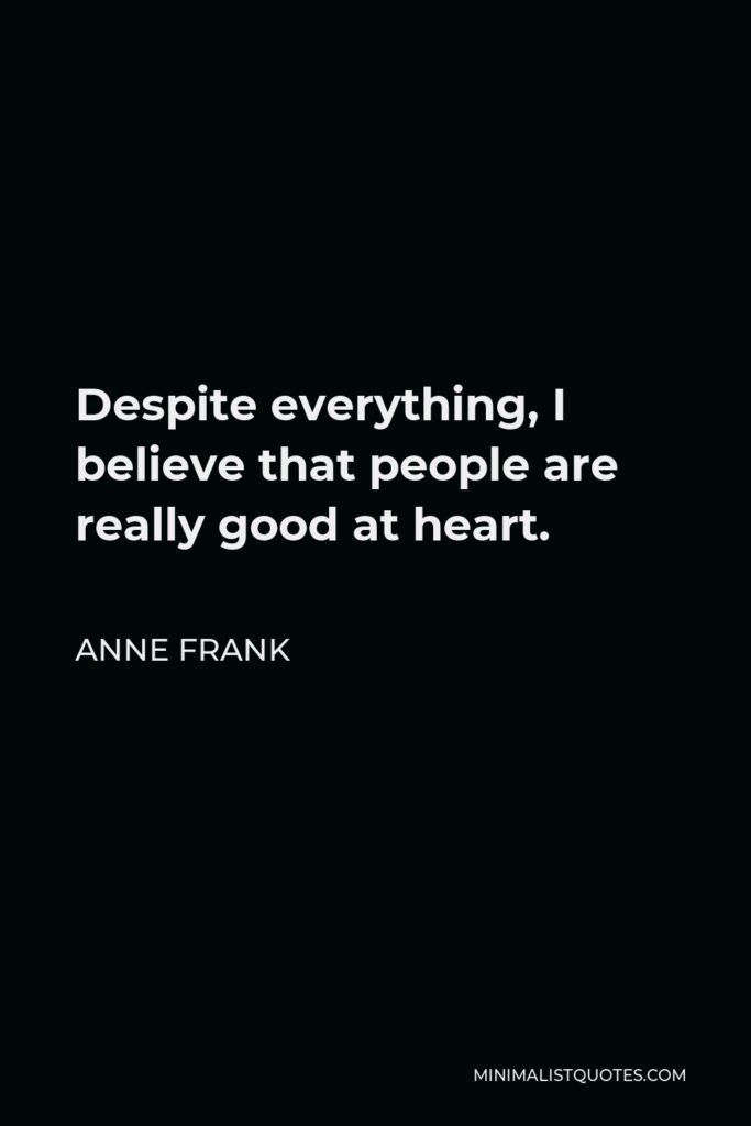 Anne Frank Quote - Despite everything, I believe that people are really good at heart.