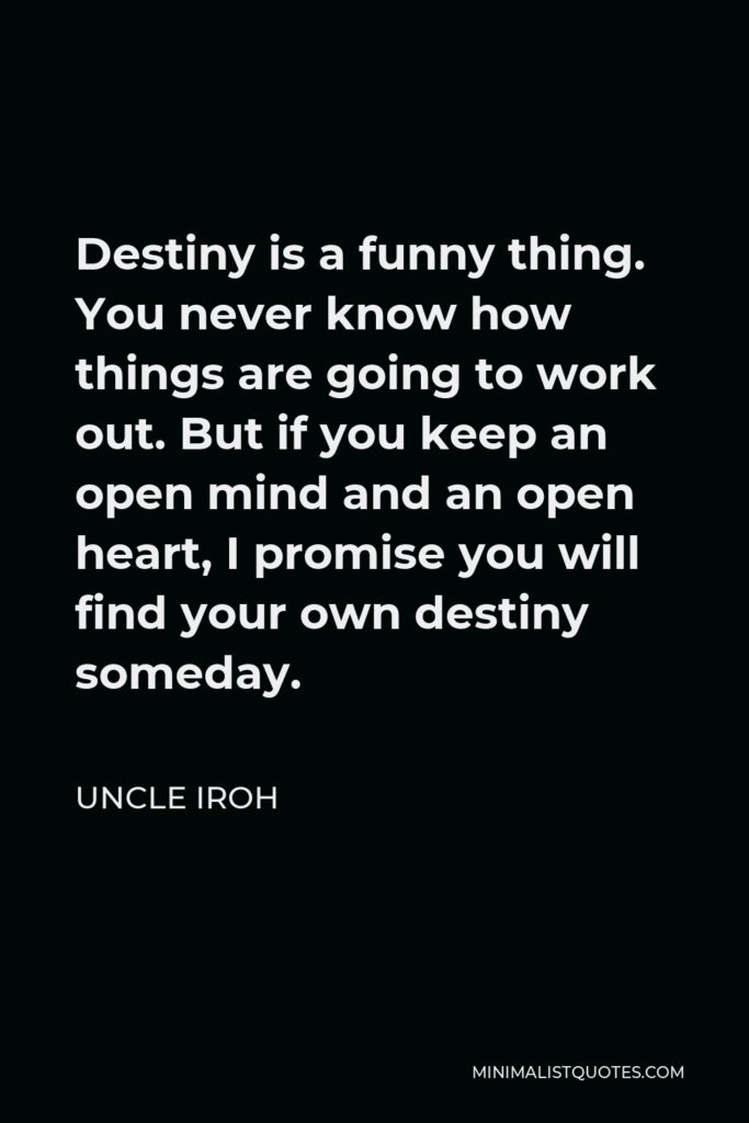 Uncle Iroh Quote - Destiny is a funny thing. You never know how things are going to work out. But if you keep an open mind and an open heart, I promise you will find your own destiny someday.