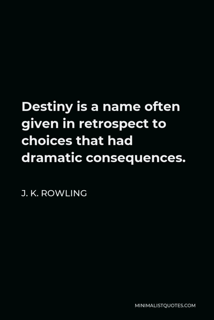 J. K. Rowling Quote - Destiny is a name often given in retrospect to choices that had dramatic consequences.