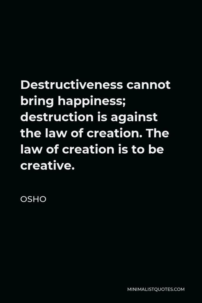 Osho Quote - Destructiveness cannot bring happiness; destruction is against the law of creation. The law of creation is to be creative.