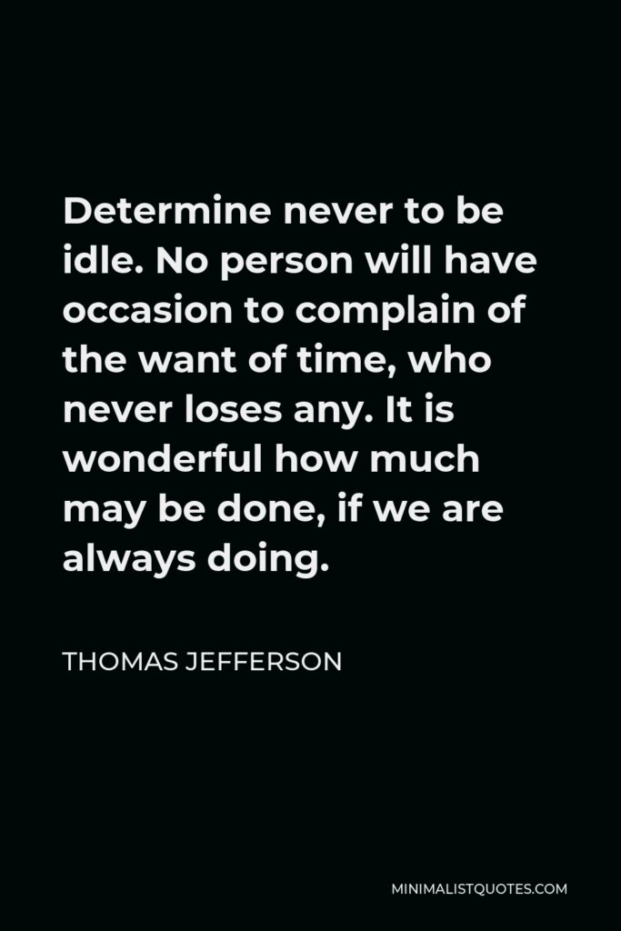 Thomas Jefferson Quote - Determine never to be idle. No person will have occasion to complain of the want of time, who never loses any. It is wonderful how much may be done, if we are always doing.