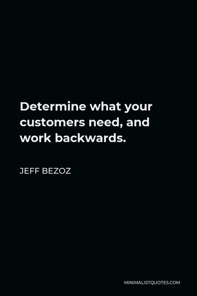 Jeff Bezoz Quote - Determine what your customers need, and work backwards.