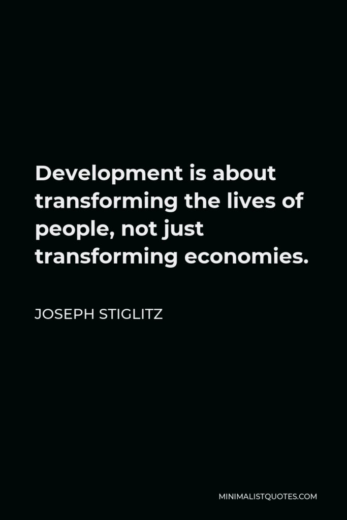 Joseph Stiglitz Quote - Development is about transforming the lives of people, not just transforming economies.