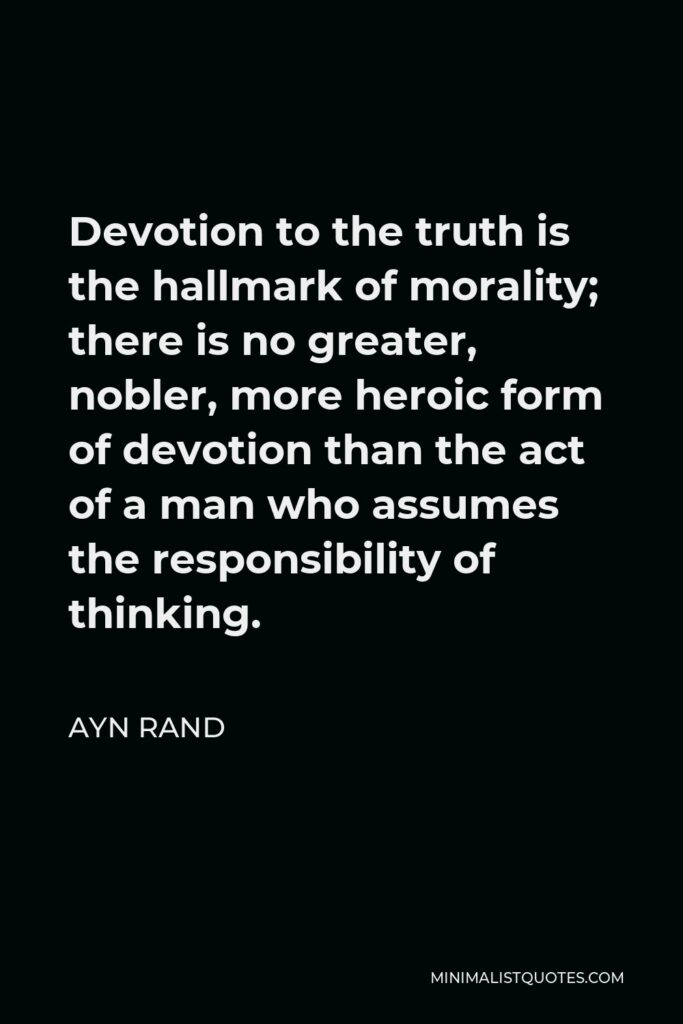 Ayn Rand Quote - Devotion to the truth is the hallmark of morality; there is no greater, nobler, more heroic form of devotion than the act of a man who assumes the responsibility of thinking.