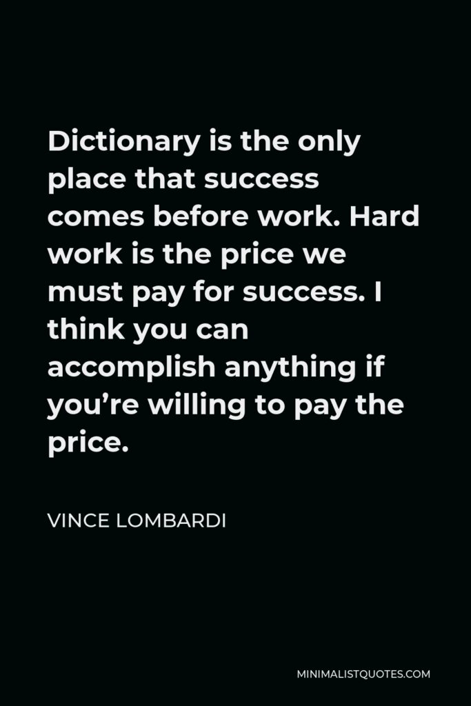Vince Lombardi Quote - Dictionary is the only place that success comes before work. Hard work is the price we must pay for success. I think you can accomplish anything if you're willing to pay the price.