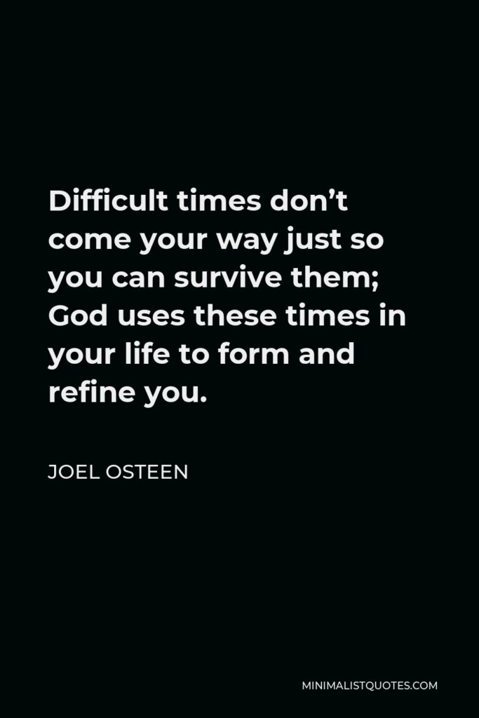 Joel Osteen Quote - Difficult times don't come your way just so you can survive them; God uses these times in your life to form and refine you.