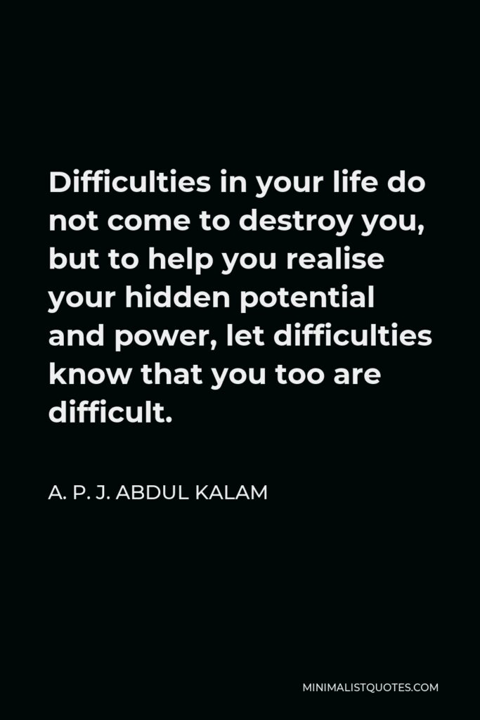 A. P. J. Abdul Kalam Quote - Difficulties in your life do not come to destroy you, but to help you realise your hidden potential and power, let difficulties know that you too are difficult.