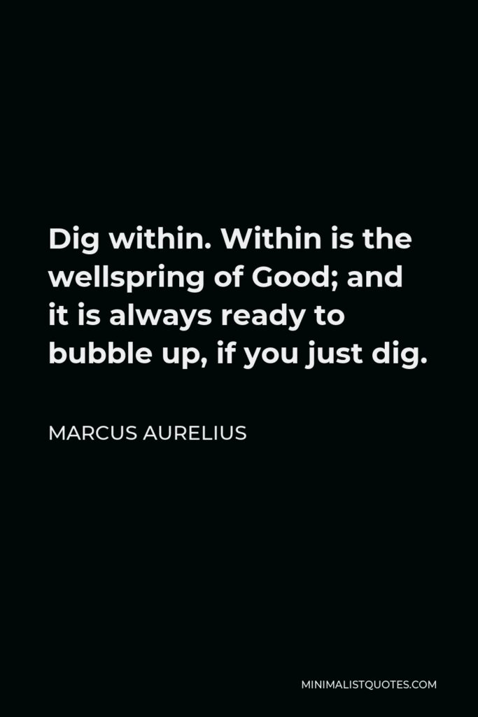 Marcus Aurelius Quote - Dig within. Within is the wellspring of Good; and it is always ready to bubble up, if you just dig.