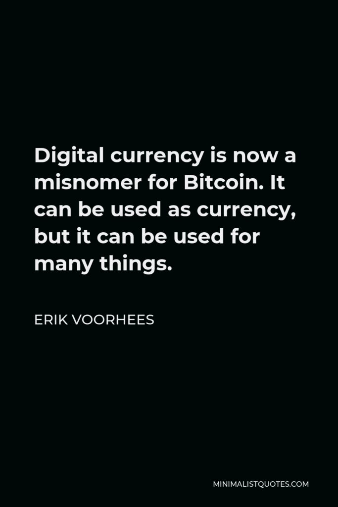 Erik Voorhees Quote - Digital currency is now a misnomer for Bitcoin. It can be used as currency, but it can be used for many things.