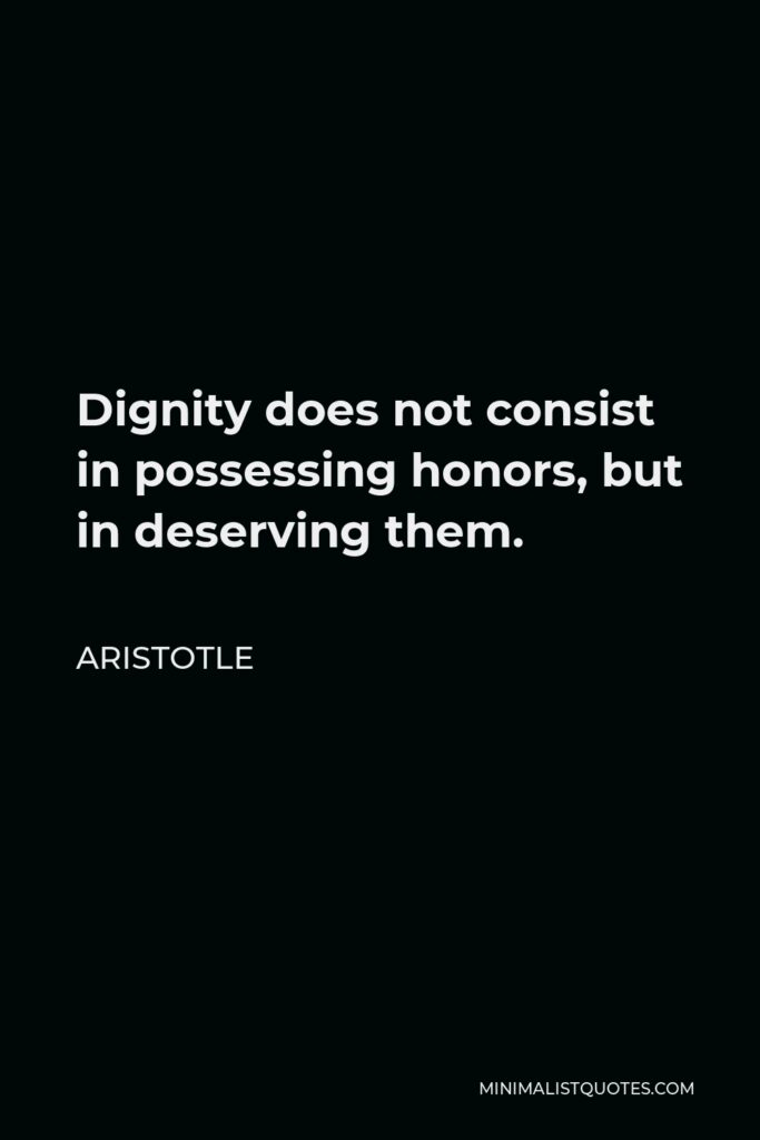 Aristotle Quote - Dignity does not consist in possessing honors, but in deserving them.