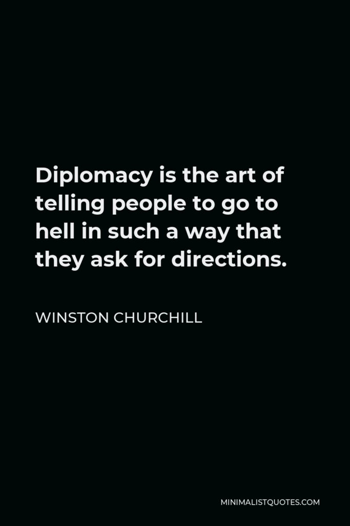 Winston Churchill Quote - Diplomacy is the art of telling people to go to hell in such a way that they ask for directions.
