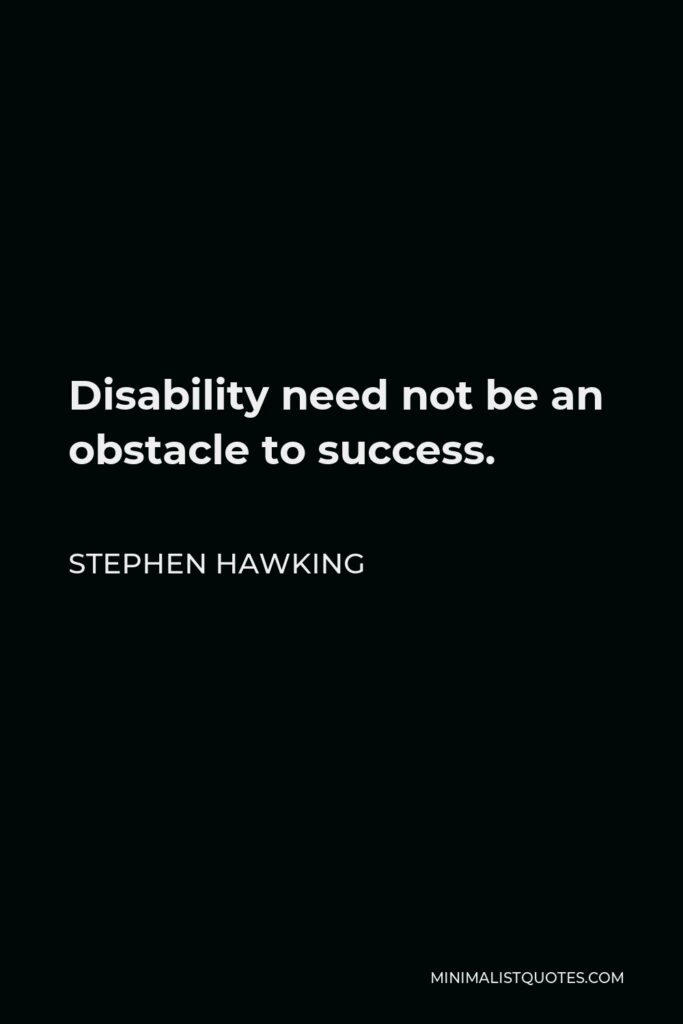 Stephen Hawking Quote - Disability need not be an obstacle to success.