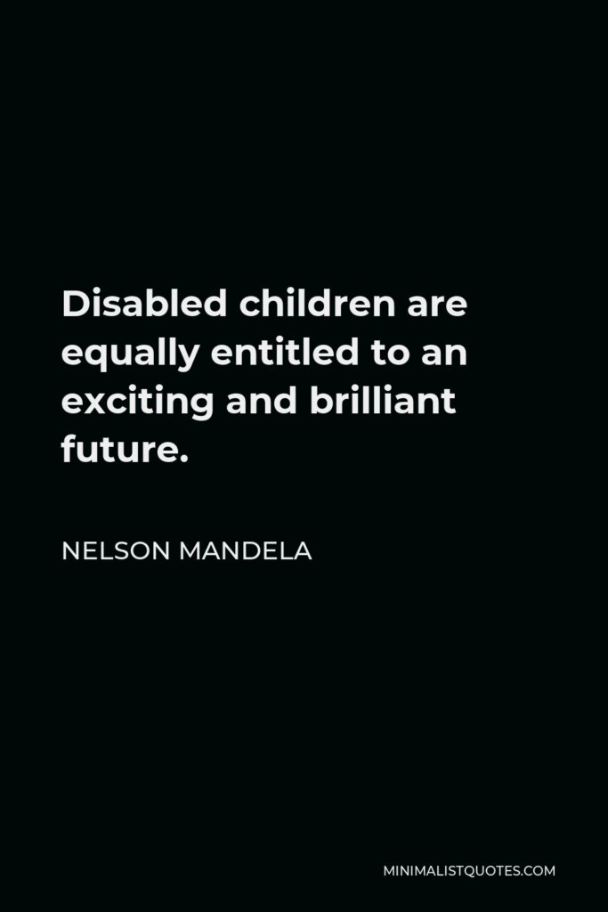 Nelson Mandela Quote - Disabled children are equally entitled to an exciting and brilliant future.