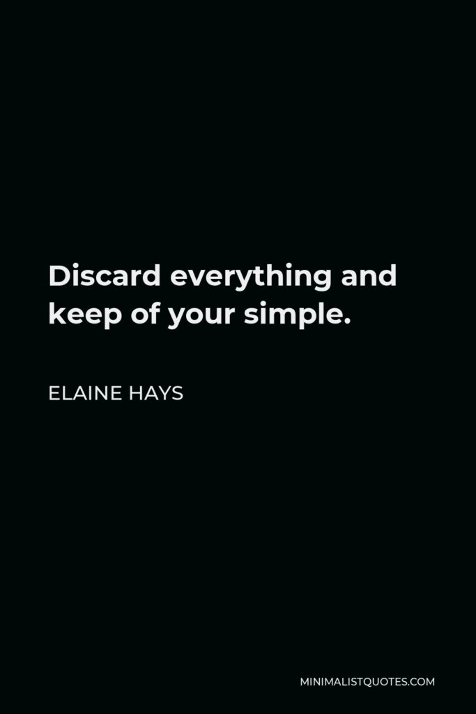 Elaine Hays Quote - Discard everything and keep of your simple.