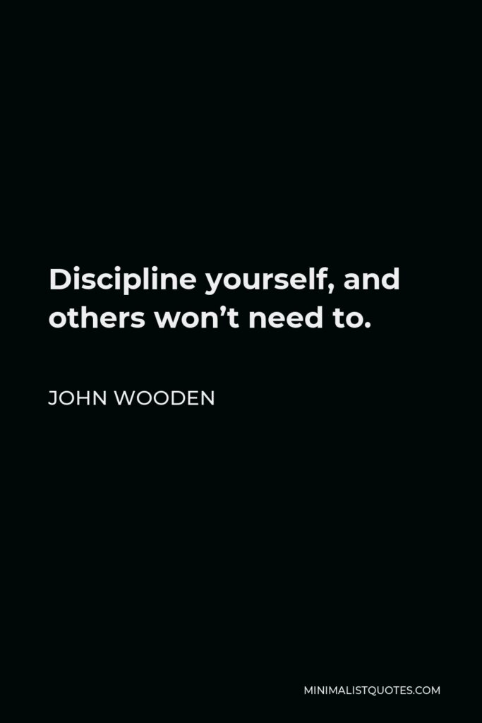 John Wooden Quote - Discipline yourself, and others won't need to.