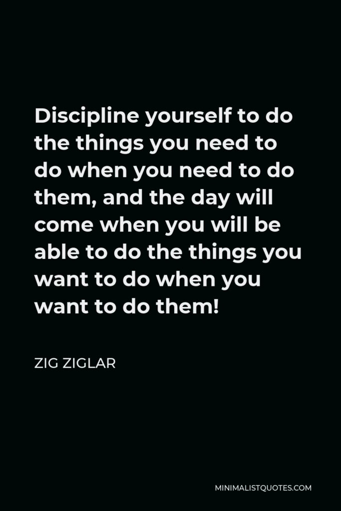 Zig Ziglar Quote - Discipline yourself to do the things you need to do when you need to do them, and the day will come when you will be able to do the things you want to do when you want to do them!