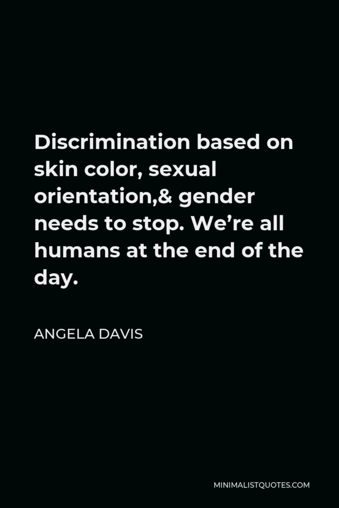 Angela Davis Quote - Discrimination based on skin color, sexual orientation,& gender needs to stop. We're all humans at the end of the day.