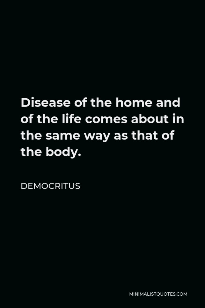 Democritus Quote - Disease of the home and of the life comes about in the same way as that of the body.