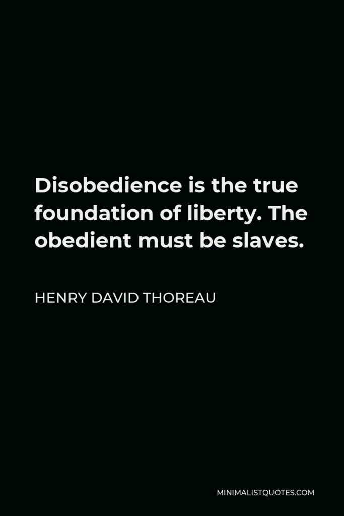 Henry David Thoreau Quote - Disobedience is the true foundation of liberty. The obedient must be slaves.