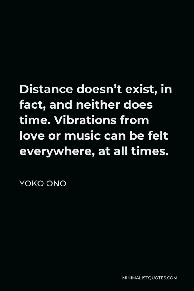 Yoko Ono Quote - Distance doesn't exist, in fact, and neither does time. Vibrations from love or music can be felt everywhere, at all times.