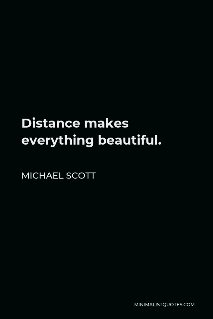 Michael Scott Quote - Distance makes everything beautiful.