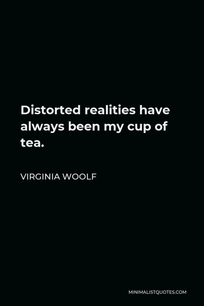 Virginia Woolf Quote - Distorted realities have always been my cup of tea.