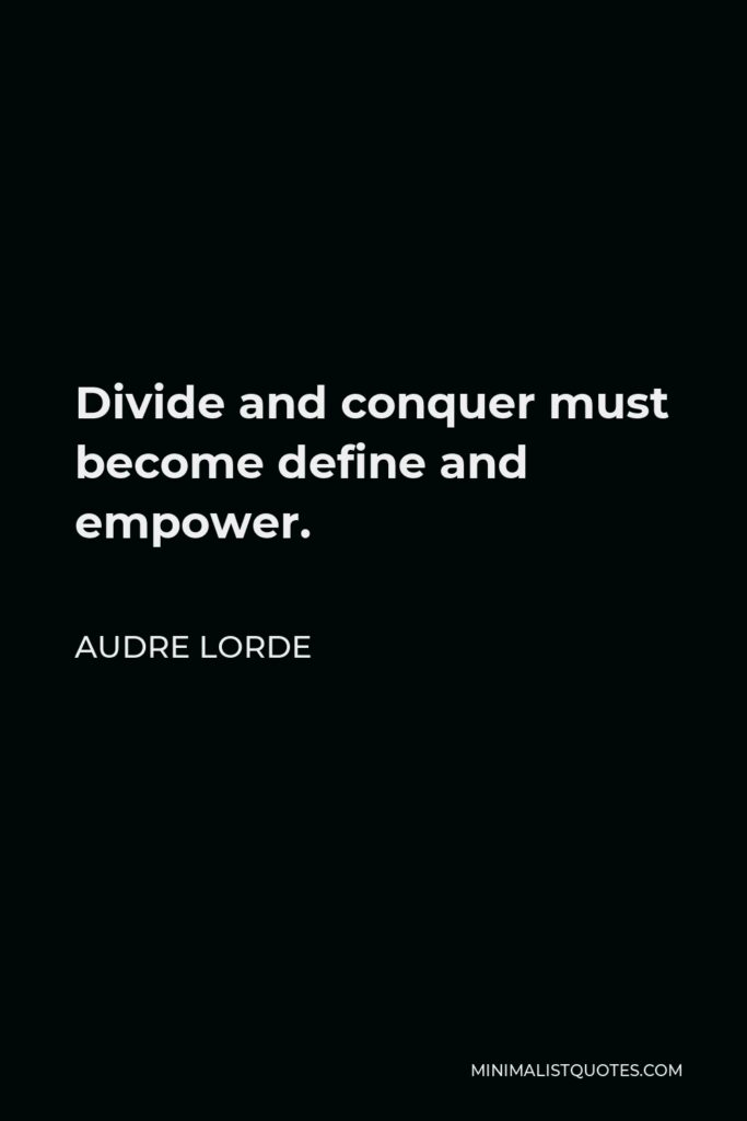 Audre Lorde Quote - Divide and conquer must become define and empower.