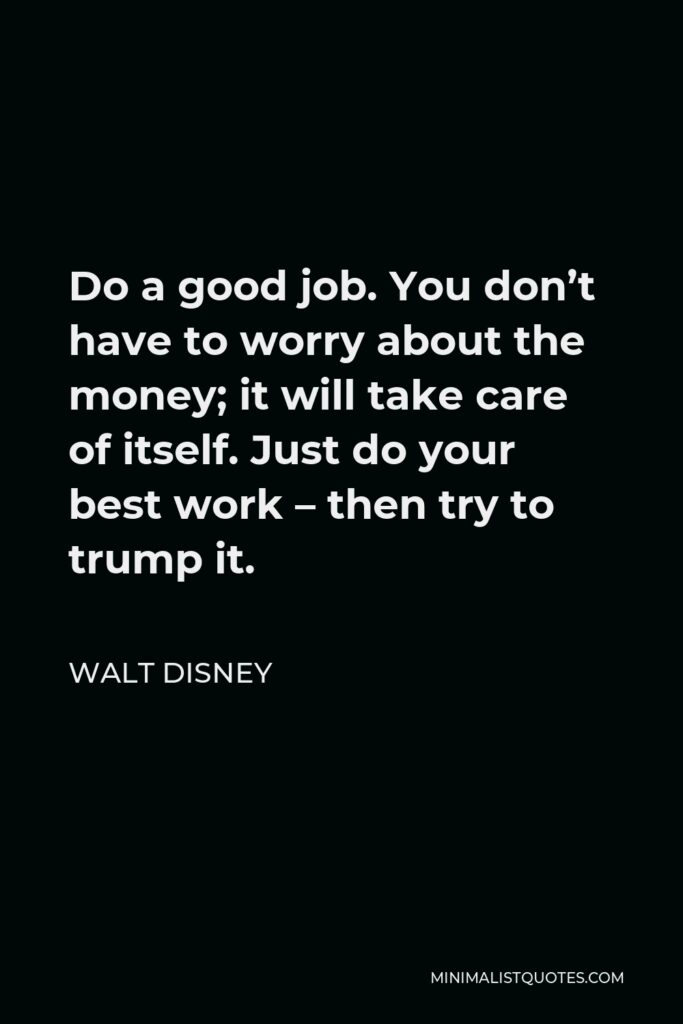 Walt Disney Quote - Do a good job. You don't have to worry about the money; it will take care of itself. Just do your best work – then try to trump it.