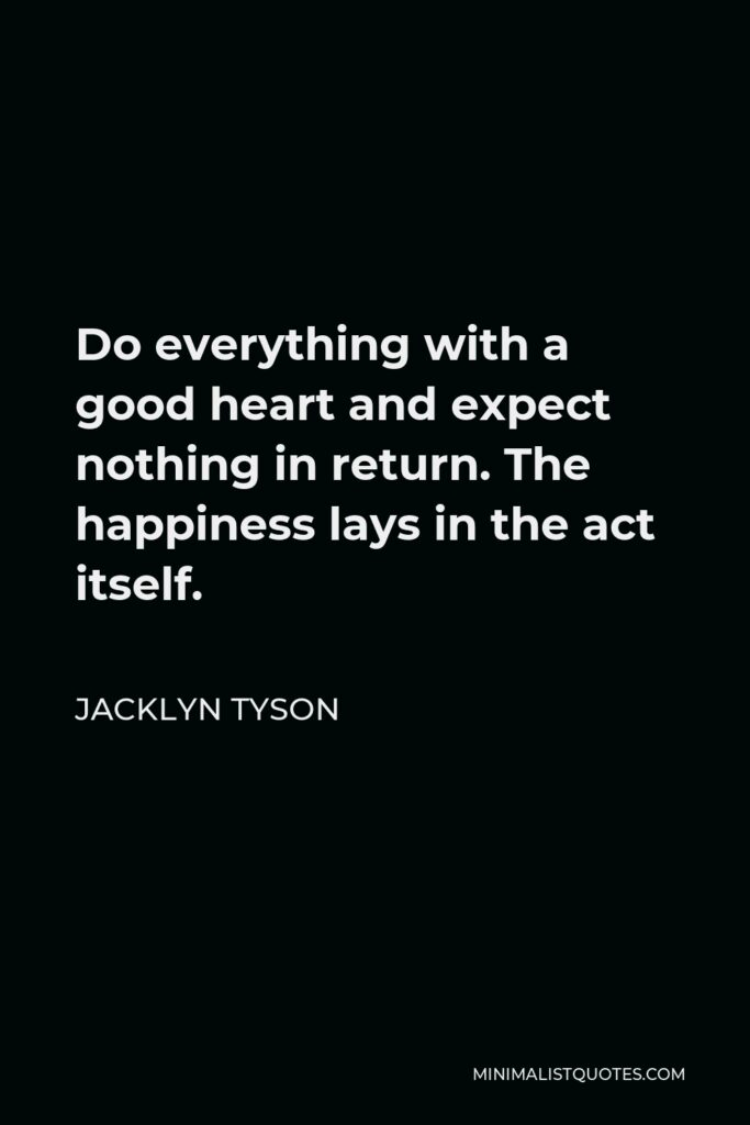 Jacklyn Tyson Quote - Do everything with a good heart and expect nothing in return. The happiness lays in the act itself.