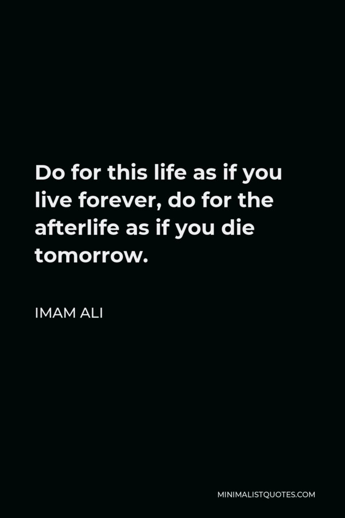 Imam Ali Quote - Do for this life as if you live forever, do for the afterlife as if you die tomorrow.