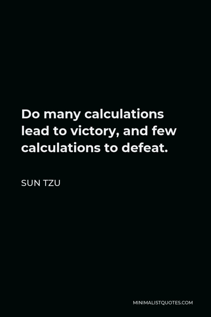 Sun Tzu Quote - Do many calculations lead to victory, and few calculations to defeat.