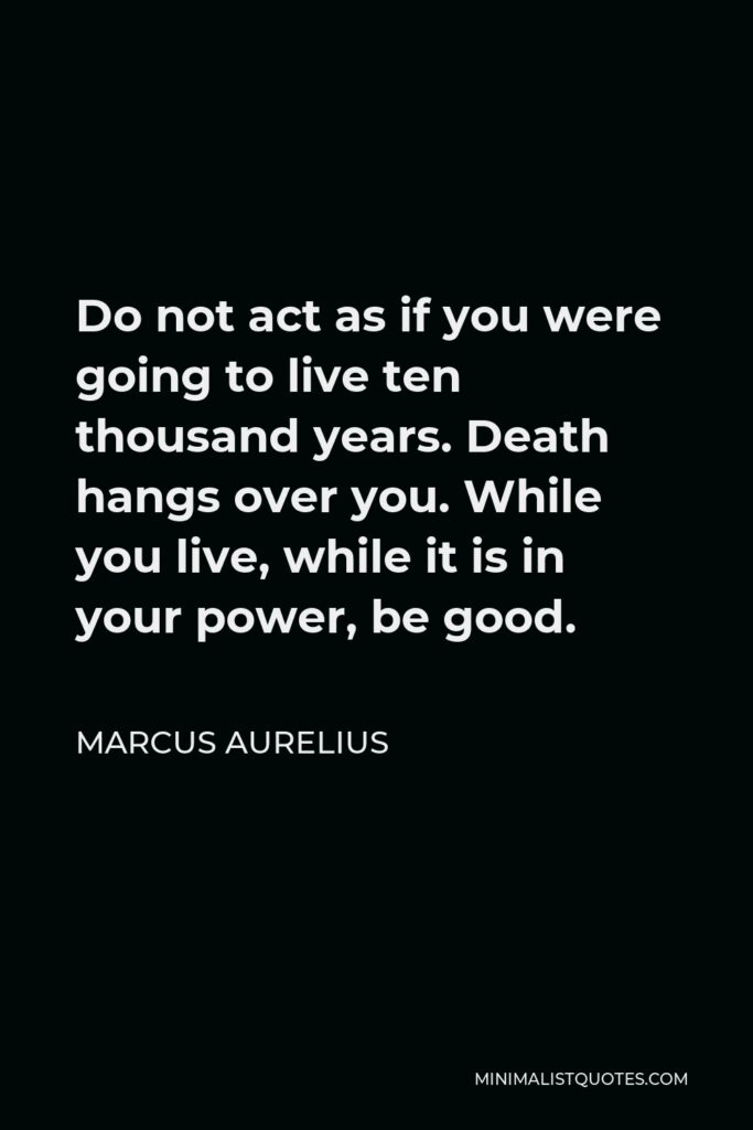Marcus Aurelius Quote - Do not act as if you were going to live ten thousand years. Death hangs over you. While you live, while it is in your power, be good.