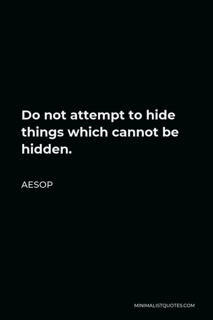 Aesop Quote - Do not attempt to hide things which cannot be hidden.