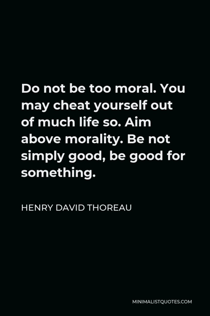 Henry David Thoreau Quote - Do not be too moral. You may cheat yourself out of much life so. Aim above morality. Be not simply good, be good for something.