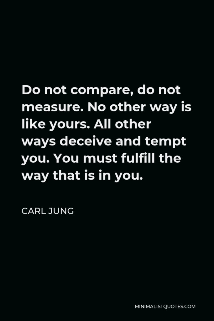Carl Jung Quote - Do not compare, do not measure. No other way is like yours. All other ways deceive and tempt you. You must fulfill the way that is in you.