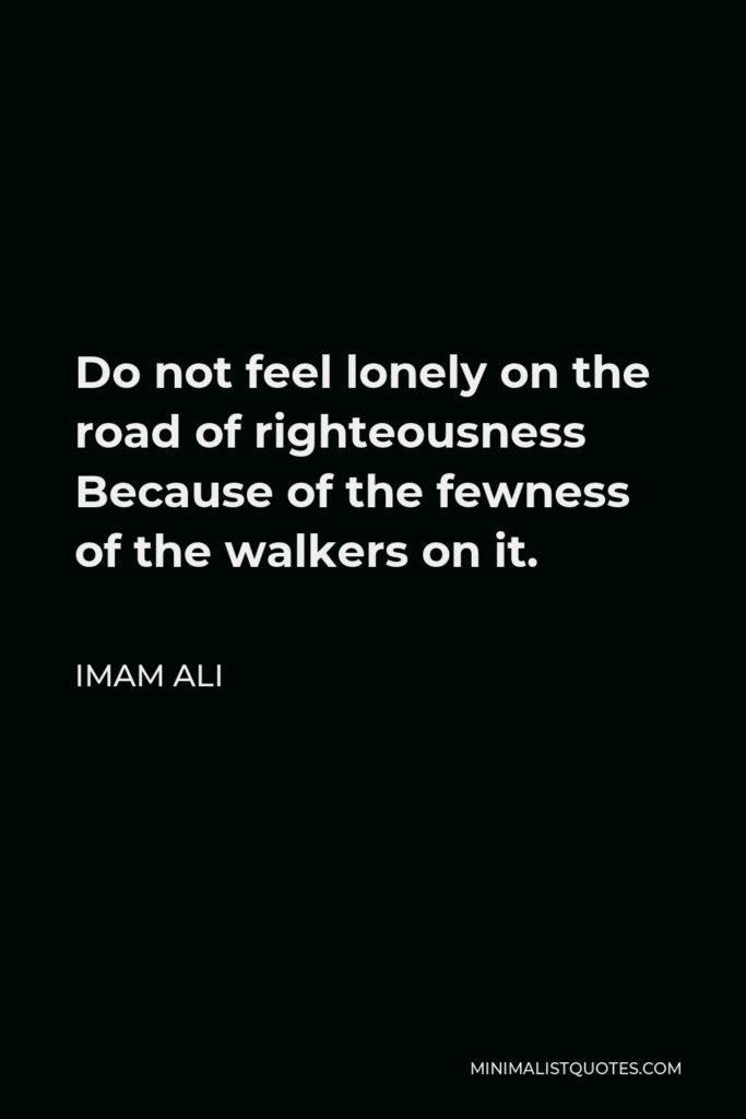 Imam Ali Quote - Do not feel lonely on the road of righteousness Because of the fewness of the walkers on it.