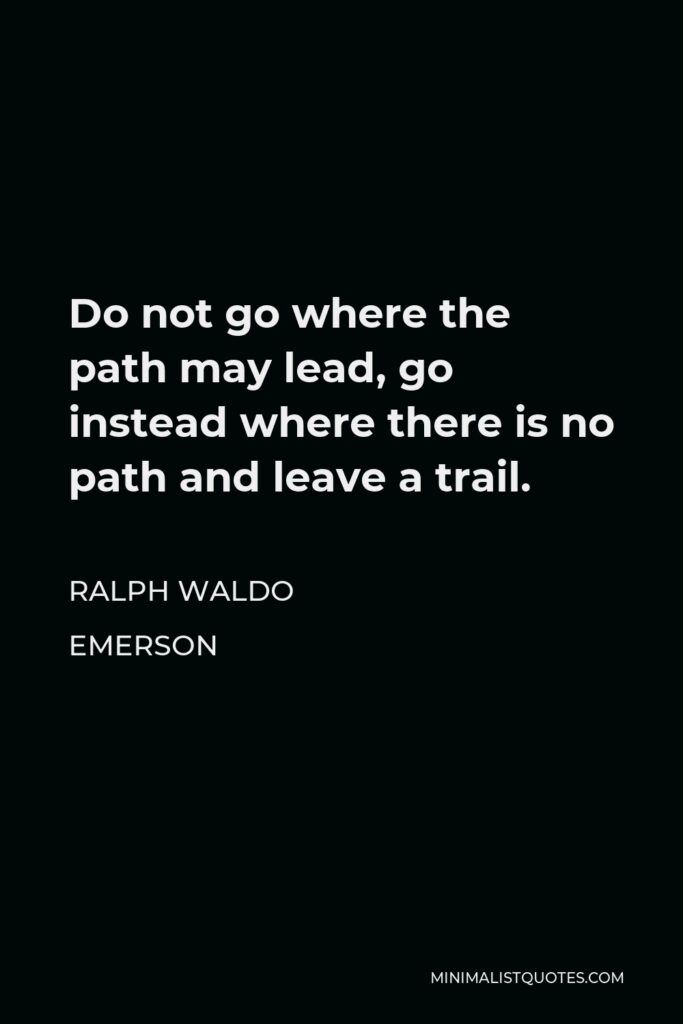 Ralph Waldo Emerson Quote - Do not go where the path may lead, go instead where there is no path and leave a trail.