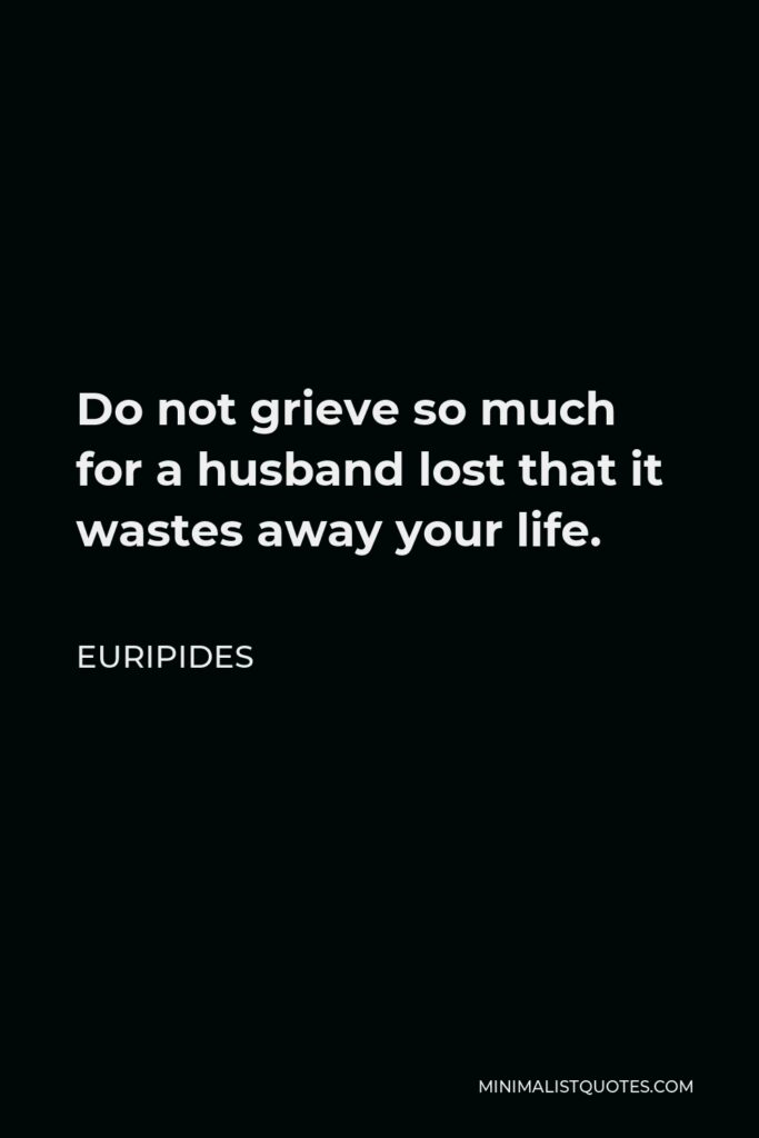 Euripides Quote - Do not grieve so much for a husband lost that it wastes away your life.