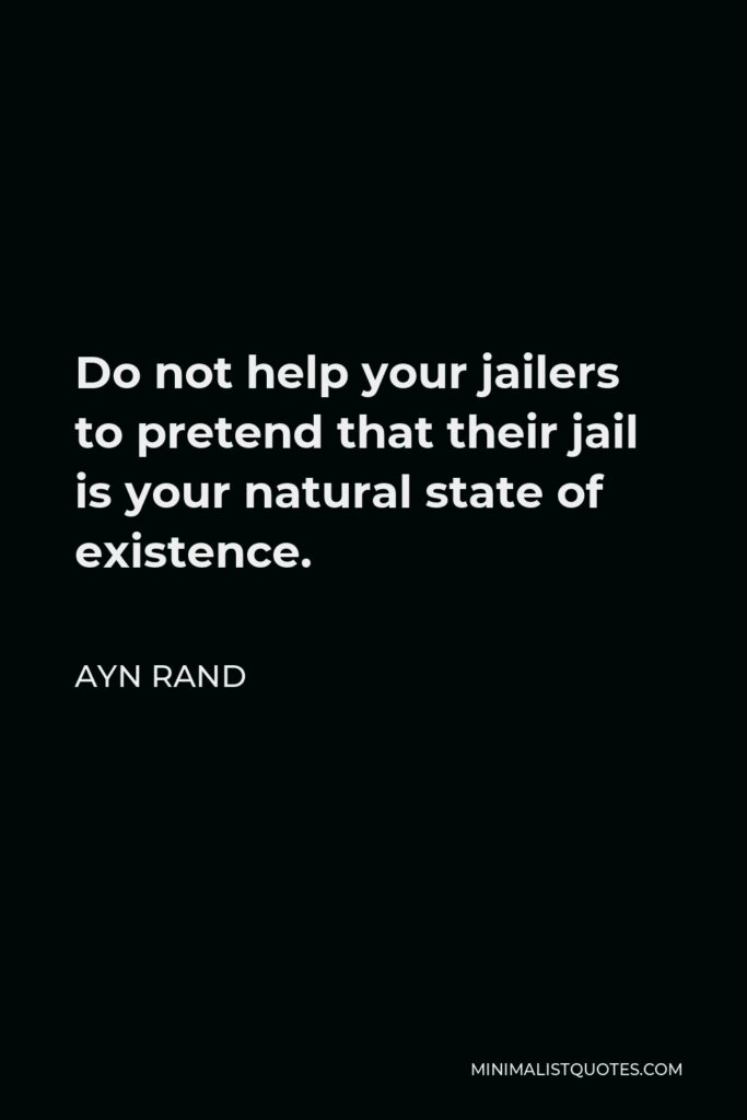 Ayn Rand Quote - Do not help your jailers to pretend that their jail is your natural state of existence.