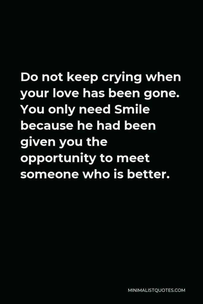 Khalil Gibran Quote - Do not keep crying when your love has been gone. You only need Smile because he had been given you the opportunity to meet someone who is better.