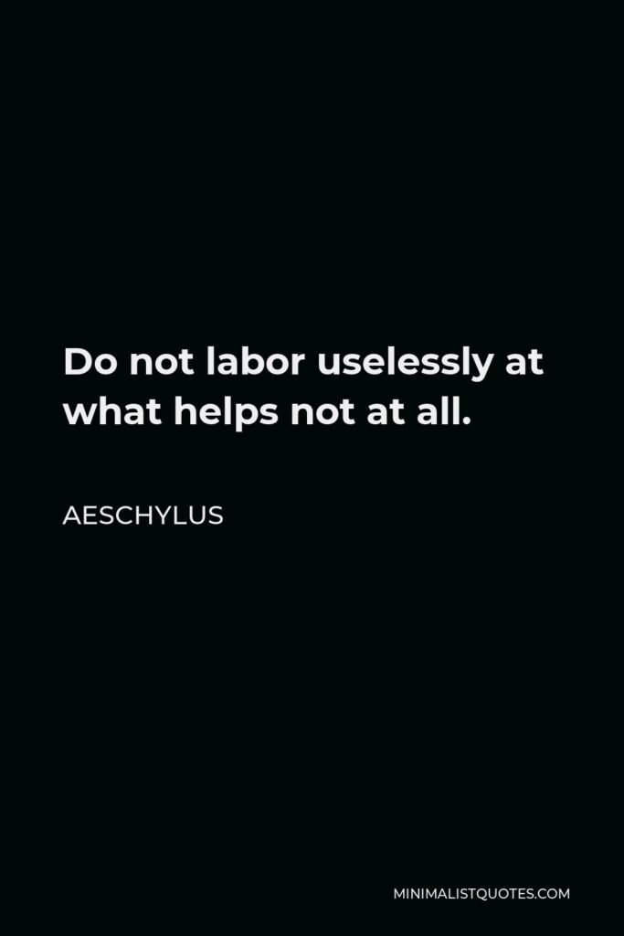 Aeschylus Quote - Do not labor uselessly at what helps not at all.