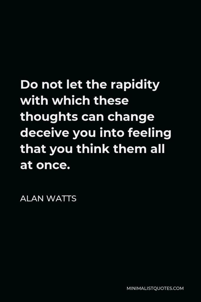 Alan Watts Quote - Do not let the rapidity with which these thoughts can change deceive you into feeling that you think them all at once.