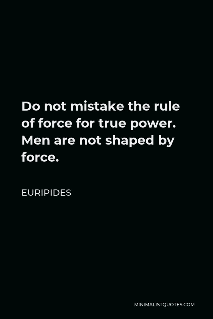 Euripides Quote - Do not mistake the rule of force for true power. Men are not shaped by force.