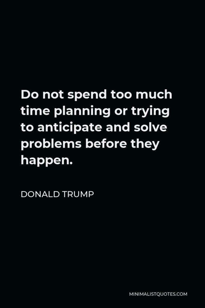 Donald Trump Quote - Do not spend too much time planning or trying to anticipate and solve problems before they happen.