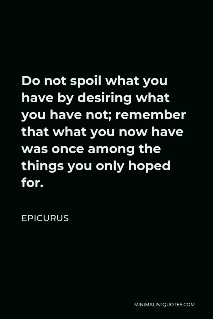 Epicurus Quote - Do not spoil what you have by desiring what you have not; remember that what you now have was once among the things you only hoped for.