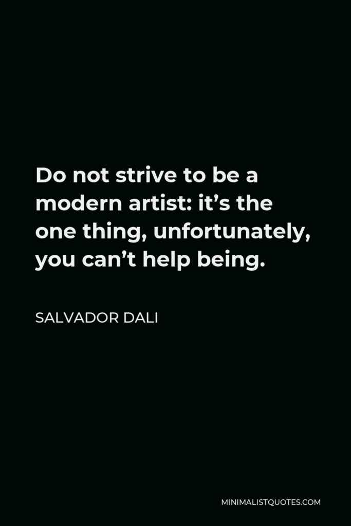 Salvador Dali Quote - Do not strive to be a modern artist: it's the one thing, unfortunately, you can't help being.