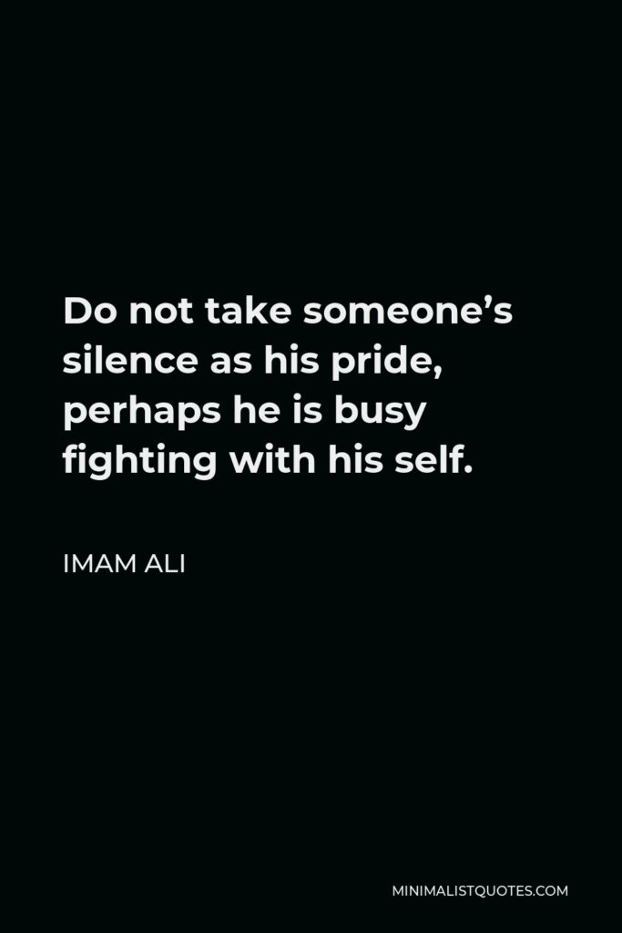Imam Ali Quote - Do not take someone's silence as his pride, perhaps he is busy fighting with his self.