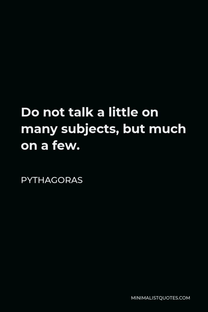 Pythagoras Quote - Do not talk a little on many subjects, but much on a few.
