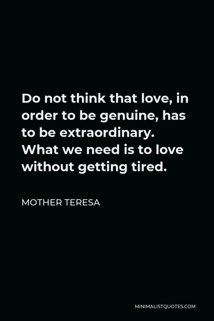 Mother Teresa Quote - Do not think that love in order to be genuine has to be extraordinary. What we need is to love without getting tired. Be faithful in small things because it is in them that your strength lies.