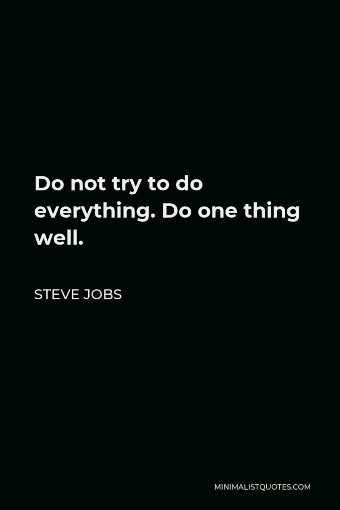 Steve Jobs Quote - Do not try to do everything. Do one thing well.